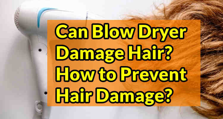 Can Blow Dryer Damage Hair? How to Prevent Hair Damage?