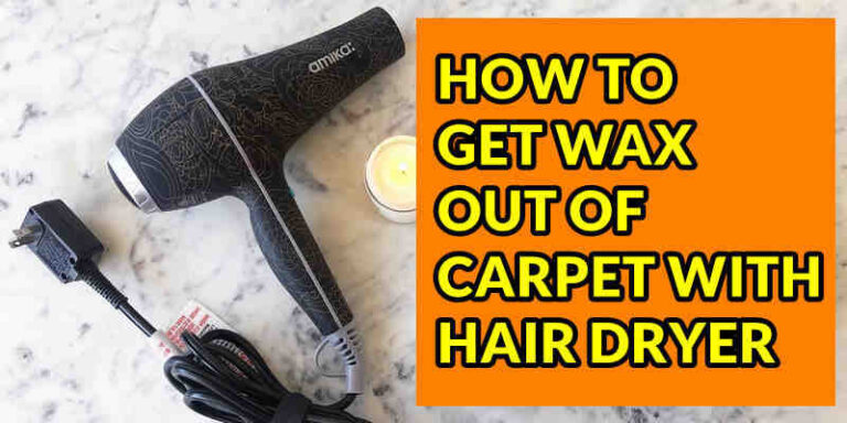 How To Get Wax Out Of Carpet With Hair Dryer – Step by Step Guide