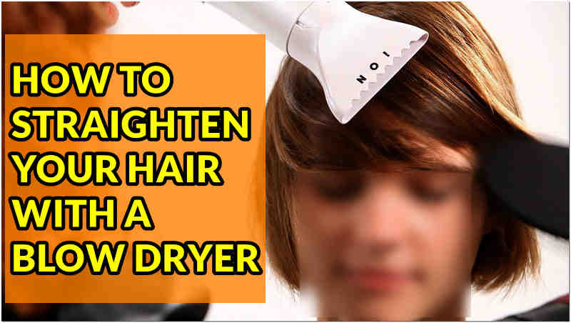 HOW TO STRAIGHTEN YOUR HAIR WITH A BLOW DRYER